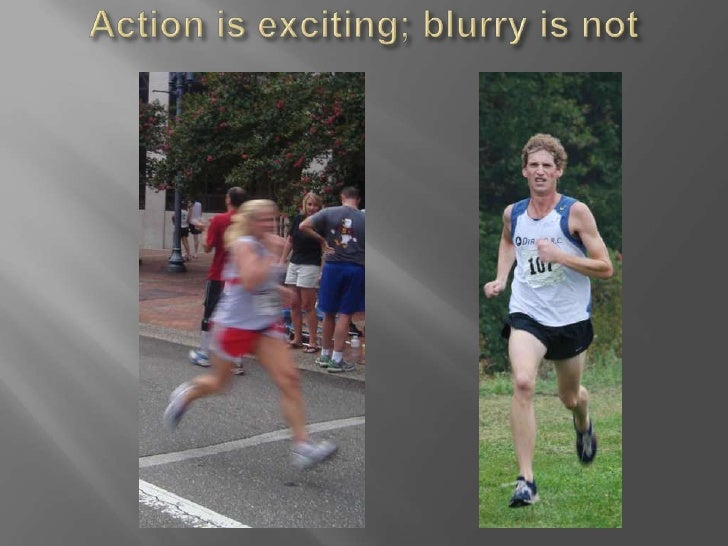 Action is exciting; blurry is not<br />