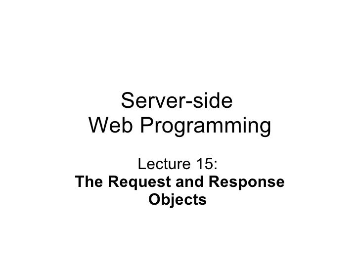 Server-side  Web Programming Lecture 15:  The Request and Response Objects