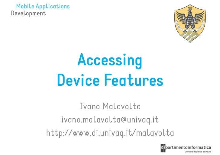 Accessing  Device Features         Ivano Malavolta    ivano.malavolta@univaq.ithttp://www.di.univaq.it/malavolta
