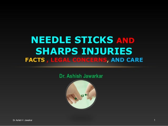 NEEDLE STICKS AND SHARPS INJURIES  FACTS , LEGAL CONCERNS, AND CARE Dr. Ashish Jawarkar  Dr. Ashish V. Jawarkar  1