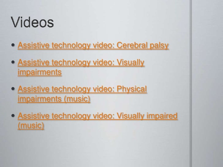 Videos<br />Assistive technology video: Cerebral palsy<br />Assistive technology video: Visually impairments<br />Assistiv...