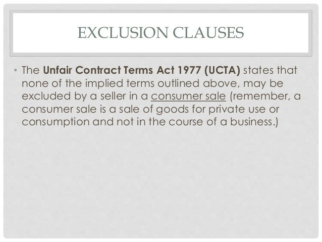unfair contract terms Unfair contract terms act (chapter 396) (original enactment: uk 1977, c 50) revised edition 1994 (20th may 1994) an act to impose further limits on the extent to which civil liability for breach of contract, or for negligence or other breach of duty, can be avoided by means of contract terms and otherwise.