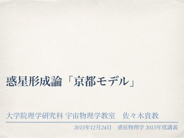 2015年12月24日惑星物理学 2015年度講義 惑星形成論「京都モデル」 大学院理学研究科 宇宙物理学教室佐々木貴教