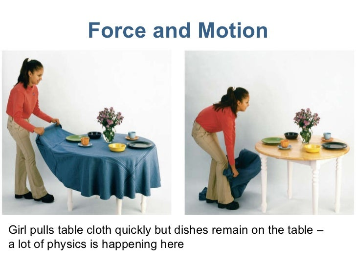 Force and Motion Girl pulls table cloth quickly but dishes remain on the table – a lot of physics is happening here