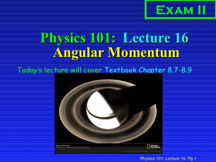 Physics 101:  Lecture 16  Angular Momentum <ul><li>Today's lecture will cover  Textbook Chapter 8.7-8.9 </li></ul>Exam II