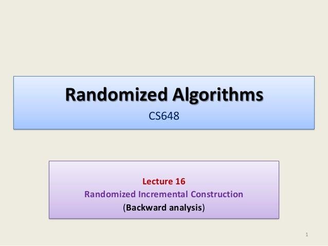 Randomized Algorithms CS648  Lecture 16 Randomized Incremental Construction (Backward analysis) 1