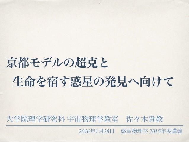 2016年1月28日惑星物理学 2015年度講義 京都モデルの超克と 生命を宿す惑星の発見へ向けて 大学院理学研究科 宇宙物理学教室佐々木貴教