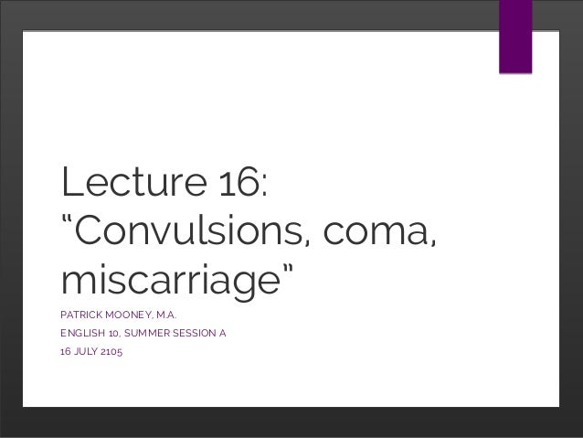 """Lecture 16: """"Convulsions, coma, miscarriage"""" PATRICK MOONEY, M.A. ENGLISH 10, SUMMER SESSION A 16 JULY 2105"""