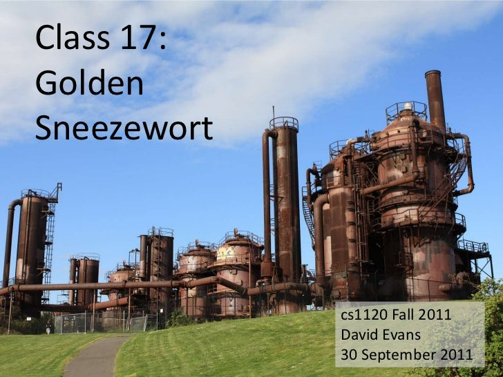 Class 17:GoldenSneezewort             cs1120 Fall 2011             David Evans             30 September 2011
