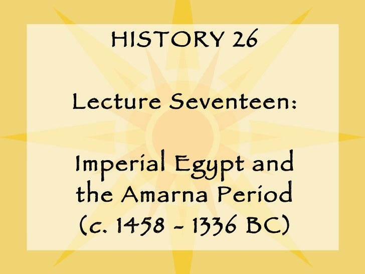 HISTORY 26 Lecture Seventeen: Imperial Egypt and the Amarna Period ( c . 1458 - 1336 BC)