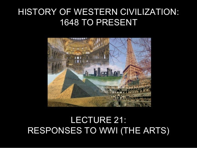 HISTORY OF WESTERN CIVILIZATION: 1648 TO PRESENT LECTURE 21: RESPONSES TO WWI (THE ARTS)