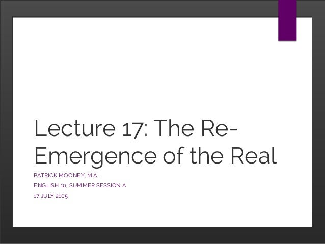Lecture 17: The Re- Emergence of the Real PATRICK MOONEY, M.A. ENGLISH 10, SUMMER SESSION A 17 JULY 2105