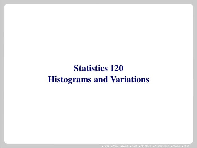 Statistics 120Histograms and Variations             •First •Prev •Next •Last •Go Back •Full Screen •Close •Quit