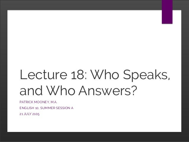 Lecture 18: Who Speaks, and Who Answers? PATRICK MOONEY, M.A. ENGLISH 10, SUMMER SESSION A 21 JULY 2105