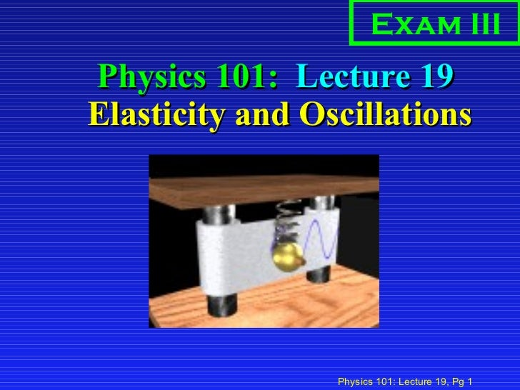 Physics 101:  Lecture 19  Elasticity and Oscillations Exam III