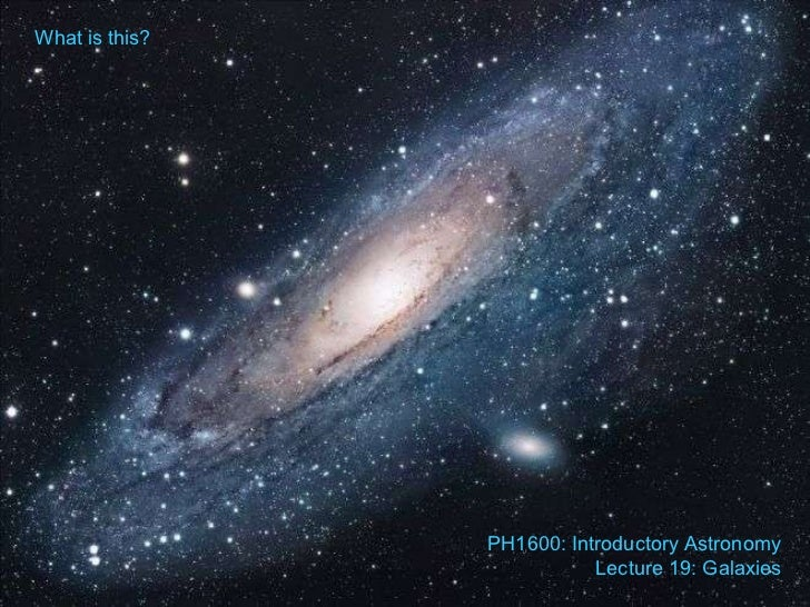 What is this? PH1600: Introductory Astronomy Lecture 19: Galaxies