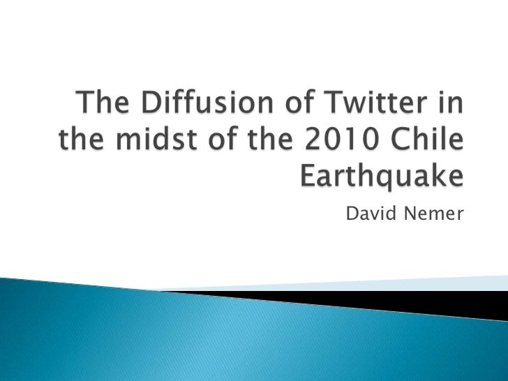 The Diffusion of Twitter in the midst of the 2010 Chile Earthquake<br />David Nemer<br />