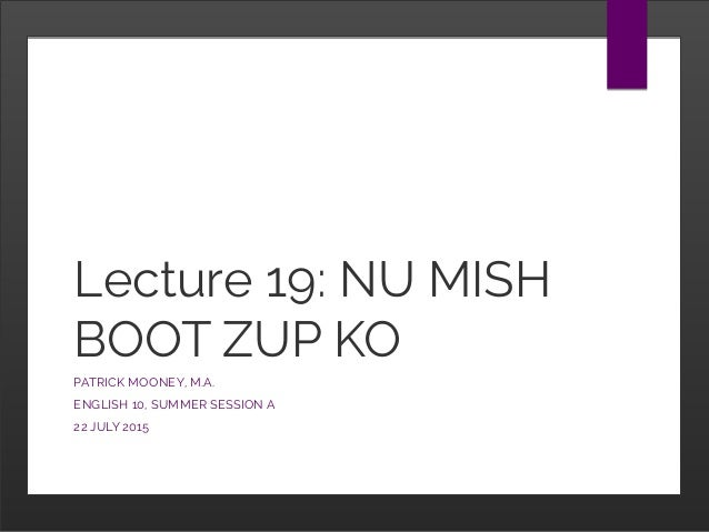 Lecture 19: NU MISH BOOT ZUP KO PATRICK MOONEY, M.A. ENGLISH 10, SUMMER SESSION A 22 JULY 2015