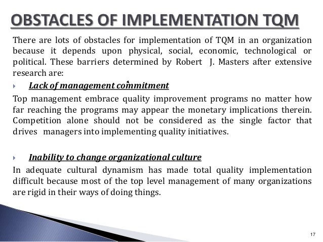 There are lots of obstacles for implementation of TQM in an organization because it depends upon physical, social, economi...