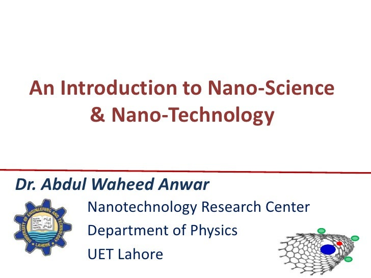 An Introduction to Nano-Science        & Nano-TechnologyDr. Abdul Waheed Anwar        Nanotechnology Research Center      ...