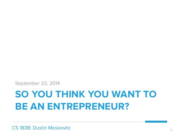 September 23, 2014  SO YOU THINK YOU WANT TO  BE AN ENTREPRENEUR?  CS 183B: Dustin Moskovitz 1