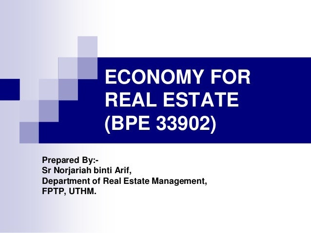 ECONOMY FOR REAL ESTATE (BPE 33902) Prepared By:Sr Norjariah binti Arif, Department of Real Estate Management, FPTP, UTHM.