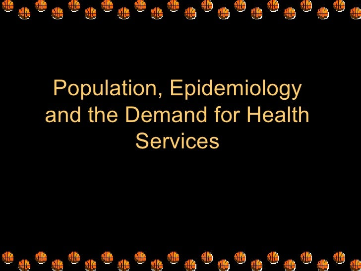 Population, Epidemiologyand the Demand for Health         Services