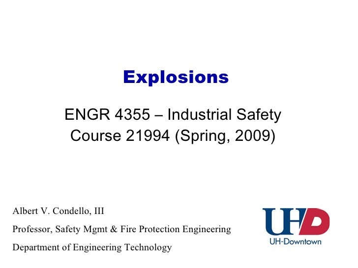 Explosions ENGR 4355 – Industrial Safety Course 21994 (Spring, 2009) Albert V. Condello, III  Professor, Safety Mgmt & Fir...