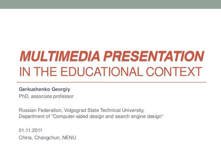 MULTIMEDIA PRESENTATIONIN THE EDUCATIONAL CONTEXTGerkushenko GeorgiyPhD, associate professorRussian Federation, Volgograd ...