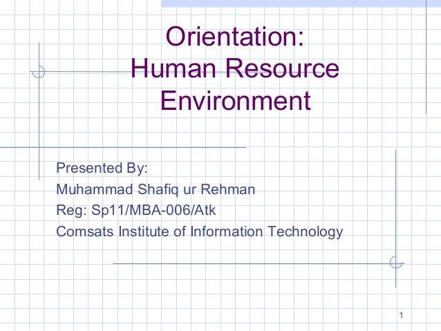 1 Orientation: Human Resource Environment Presented By: Muhammad Shafiq ur Rehman Reg: Sp11/MBA-006/Atk Comsats Institute ...