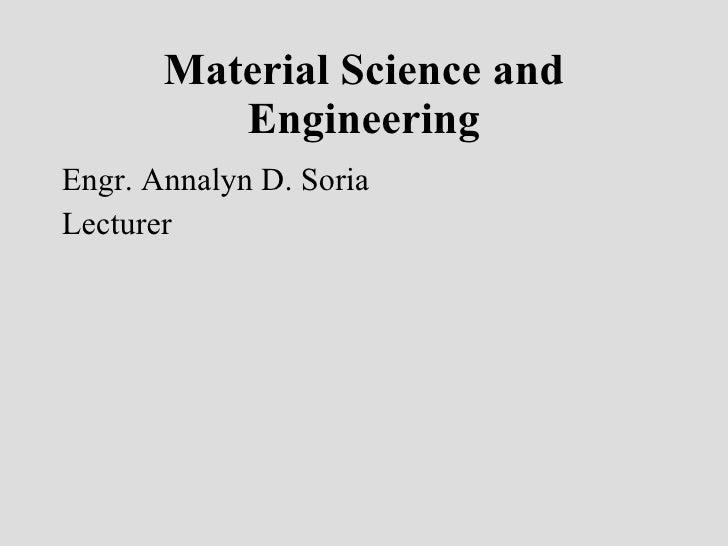 Material Science and Engineering <ul><li>Engr. Annalyn D. Soria </li></ul><ul><li>Lecturer </li></ul>