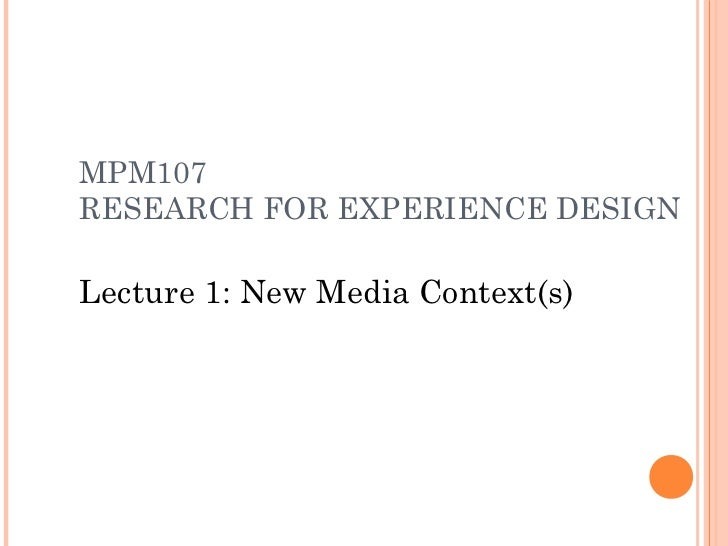 MPM107RESEARCH FOR EXPERIENCE DESIGNLecture 1: New Media Context(s)