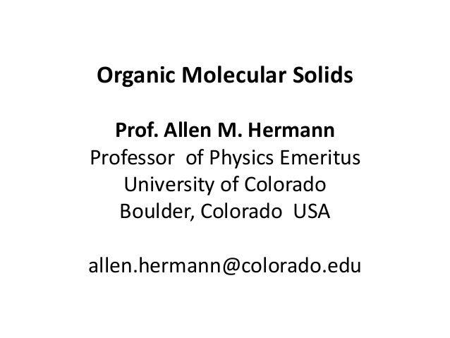 Organic Molecular Solids Prof. Allen M. Hermann Professor of Physics Emeritus University of Colorado Boulder, Colorado USA...