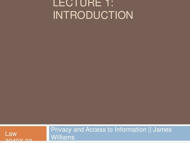 LECTURE 1:      INTRODUCTION      Privacy and Access to Information    JamesLaw      Williams
