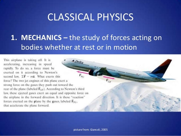 physics branches Physics and its branches• classical physics – refers to the traditionalforces that were recognized and developedbefore the beginning of the 20th century• modern physics –refers to the concepts inphysics that have surfaced since the beginningof the 20th century.