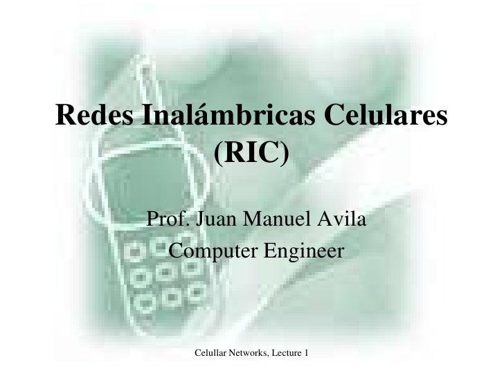 Celullar Networks, Lecture 1<br />Redes Inalámbricas Celulares (RIC)<br />Prof. Juan Manuel Avila<br />Computer Engineer<b...