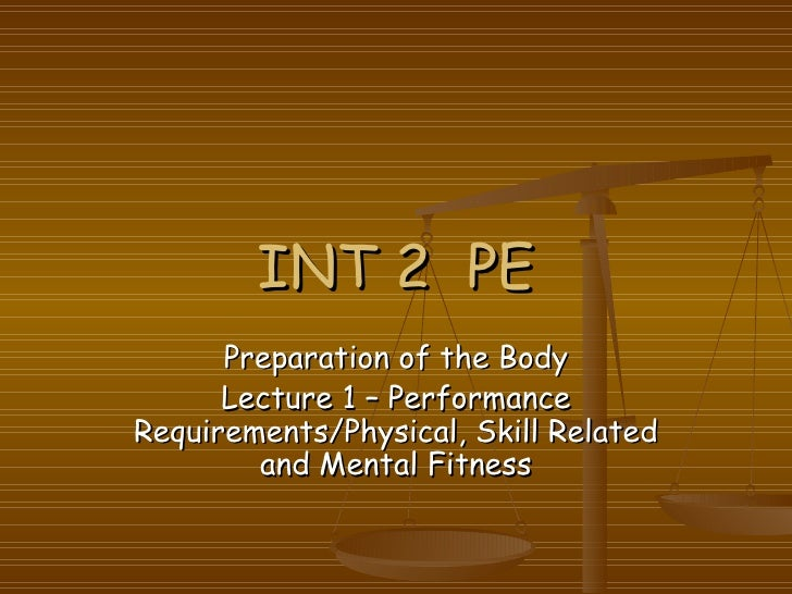 INT 2  PE Preparation of the Body Lecture 1 – Performance Requirements/Physical, Skill Related and Mental Fitness