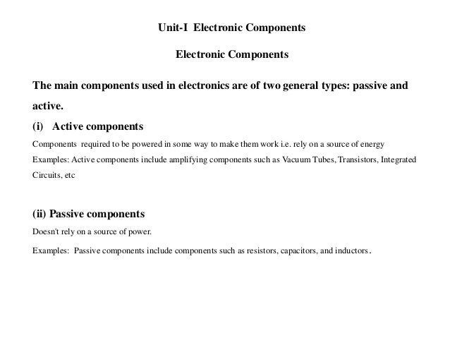 Unit-I Electronic Components Electronic Components The main components used in electronics are of two general types: passi...