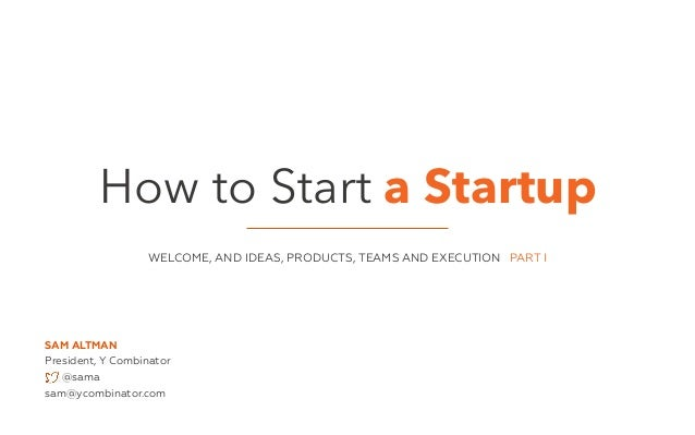 How to Start a Startup  WELCOME, AND IDEAS, PRODUCTS, TEAMS AND EXECUTION PART I  SAM ALTMAN  President, Y Combinator  @sa...