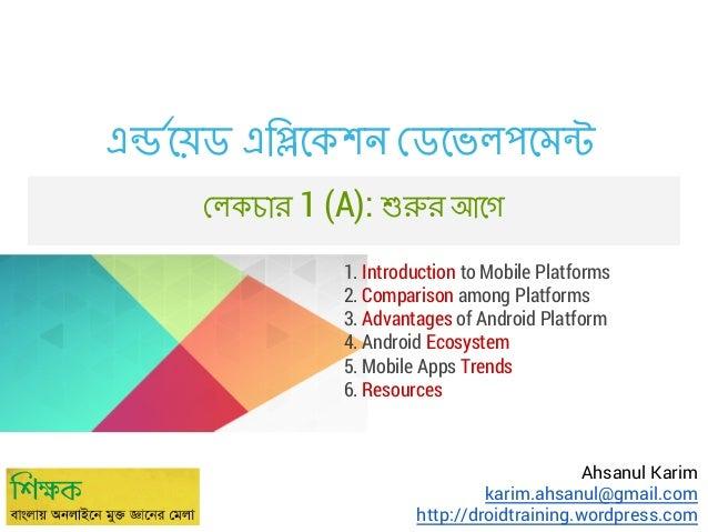 এ েয়ড এি েকশন ডেভলপেম লকচার 1 (A):  র আেগ  1. Introduction to Mobile Platforms 2. Comparison among Platforms 3. Advantages...