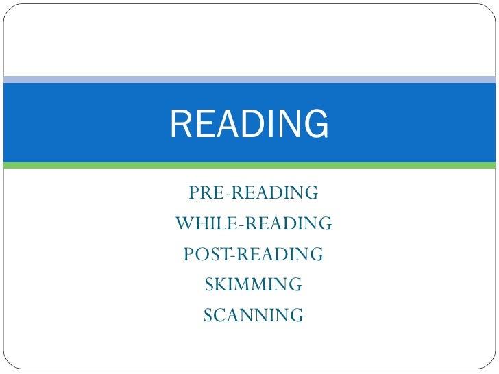 READING  PRE-READING WHILE-READING POST-READING   SKIMMING   SCANNING