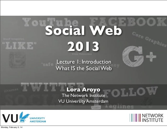 Social Web 2013 Lecture 1: Introduction What IS the Social Web Lora Aroyo  The Network Institute VU University Amsterdam  ...