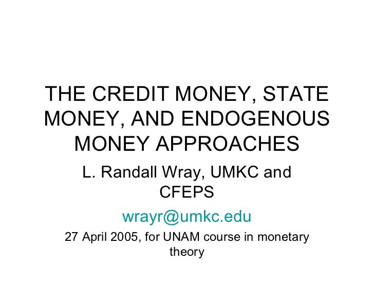 THE CREDIT MONEY, STATE MONEY, AND ENDOGENOUS MONEY APPROACHES L. Randall Wray, UMKC and CFEPS [email_address] 27 April 20...