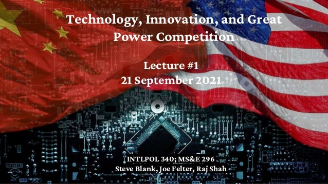 Technology, Innovation, and Great Power Competition INTLPOL 340; MS&E 296 Steve Blank, Joe Felter, Raj Shah Lecture #1 21 ...