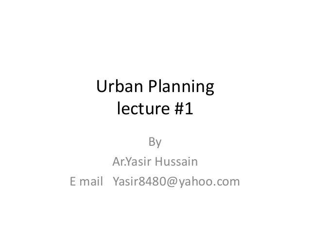 Urban Planning lecture #1 By Ar.Yasir Hussain E mail Yasir8480@yahoo.com