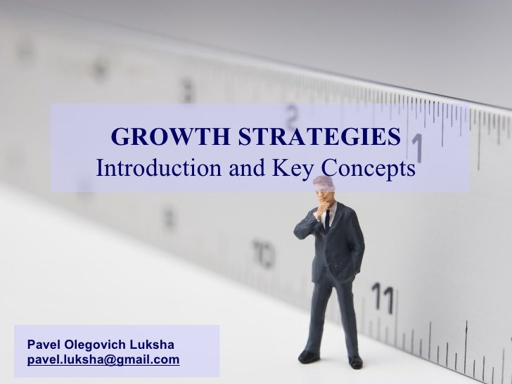 GROWTH STRATEGIES Introduction and Key Concepts Pavel Olegovich Luksha [email_address]