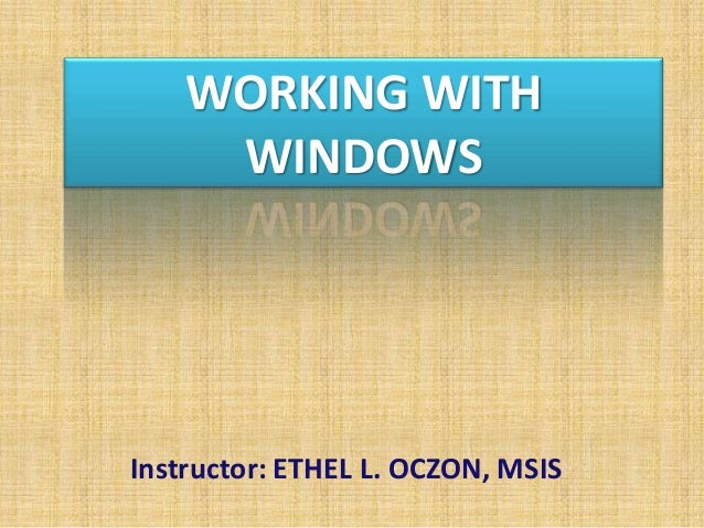 WORKING WITH WINDOWS Instructor: ETHEL L. OCZON, MSIS