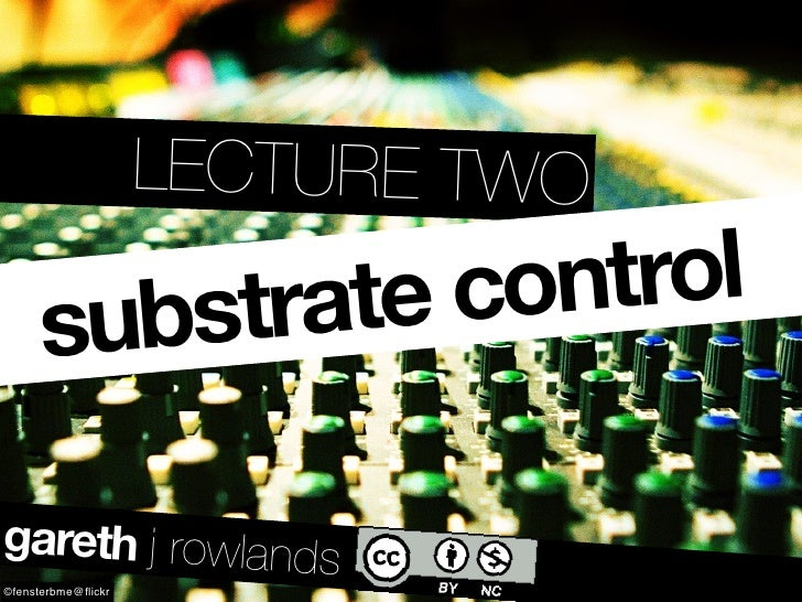 LECTURE TWO        substrate control  gareth j rowlands ©fensterbme@flickr