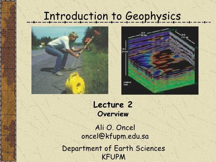 Introduction to Geophysics Ali O. Oncel [email_address] Department of Earth Sciences KFUPM Lecture 2 Overview