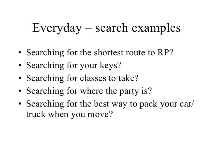 Everyday – search examples <ul><li>Searching for the shortest route to RP? </li></ul><ul><li>Searching for your keys? </li...